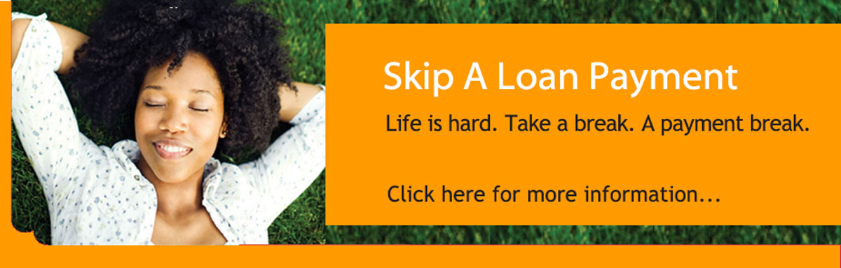 Life is hard. Take a break. A Payment break. Skip a loan payment.
